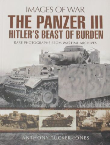 The Panzer III, Hitler's Beast of Burden, by Anthony Tucker-Jones
